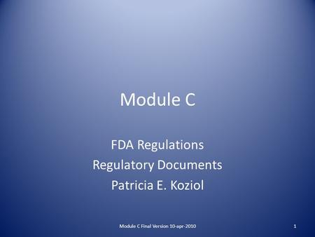 Module C FDA Regulations Regulatory Documents Patricia E. Koziol 1Module C Final Version 10-apr-2010.