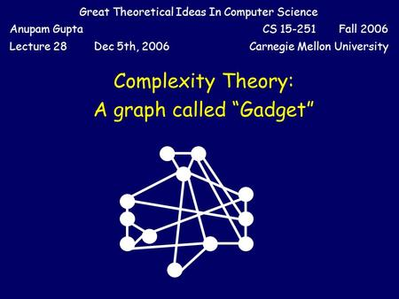Great Theoretical Ideas In Computer Science Anupam GuptaCS 15-251 Fall 2006 Lecture 28Dec 5th, 2006Carnegie Mellon University Complexity Theory: A graph.