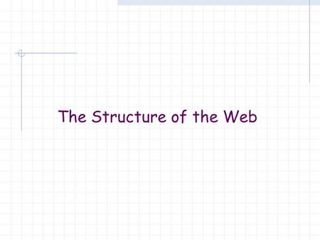 The Structure of the Web. Getting to knowing the Web How big is the web and how do you measure it? How many people use the web? How many use search engines?