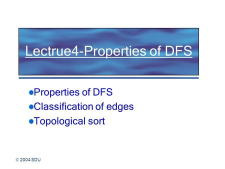  2004 SDU Lectrue4-Properties of DFS Properties of DFS Classification of edges Topological sort.