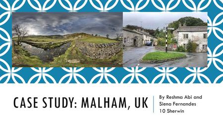 CASE STUDY: MALHAM, UK By Reshma Abi and Siena Fernandes 10 Sherwin.