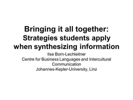 Bringing it all together: Strategies students apply when synthesizing information Ilse Born-Lechleitner Centre for Business Languages and Intercultural.