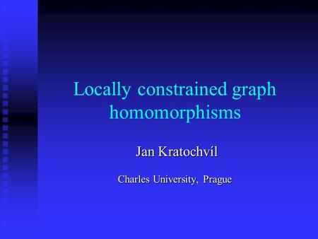 Locally constrained graph homomorphisms Jan Kratochvíl Jan Kratochvíl Charles University, Prague.