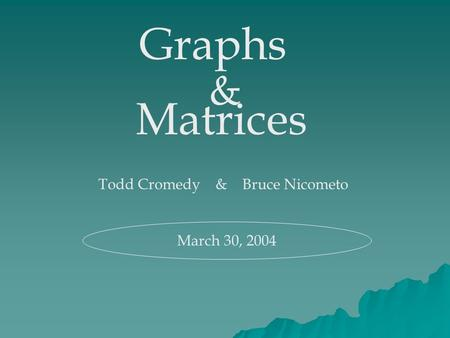 Graphs & Matrices Todd Cromedy & Bruce Nicometo March 30, 2004.