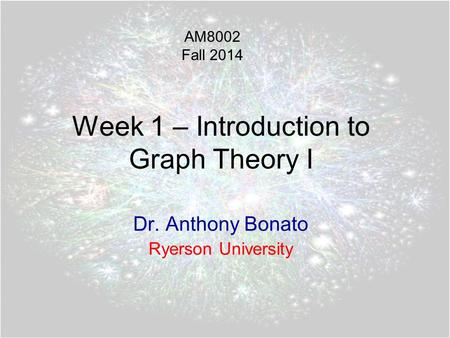 Week 1 – Introduction to Graph Theory I Dr. Anthony Bonato Ryerson University AM8002 Fall 2014.
