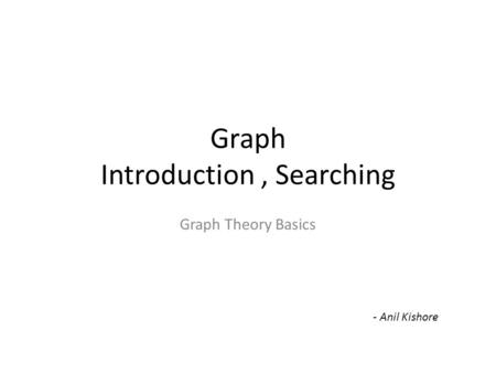 Graph Introduction, Searching Graph Theory Basics - Anil Kishore.