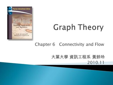 Chapter 6 Connectivity and Flow 大葉大學 資訊工程系 黃鈴玲 2010.11.
