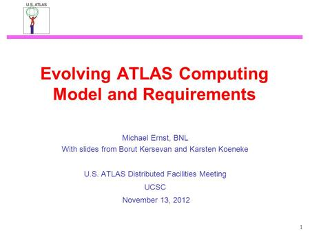 1 Evolving ATLAS Computing Model and Requirements Michael Ernst, BNL With slides from Borut Kersevan and Karsten Koeneke U.S. ATLAS Distributed Facilities.