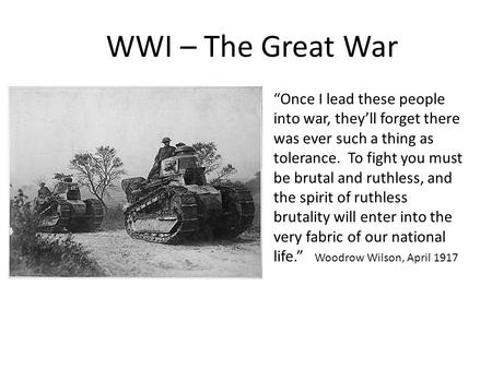 "WWI – The Great War ""Once I lead these people into war, they'll forget there was ever such a thing as tolerance. To fight you must be brutal and ruthless,"