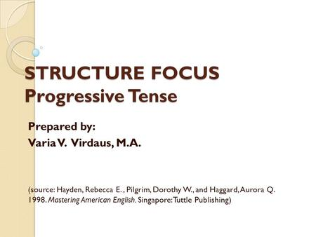 STRUCTURE FOCUS Progressive Tense Prepared by: Varia V. Virdaus, M.A. (source: Hayden, Rebecca E., Pilgrim, Dorothy W., and Haggard, Aurora Q. 1998. Mastering.