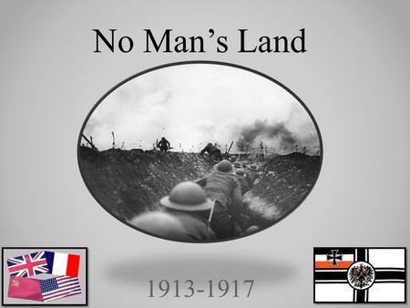 1913-1917 No Man's Land. World war I was fought on ground, in the air, and on seas. One of the most horrifying tactics, was the trench system. This was.