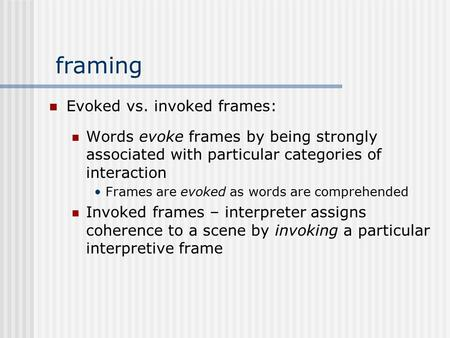 Framing Evoked vs. invoked frames: Words evoke frames by being strongly associated with particular categories of interaction Frames are evoked as words.