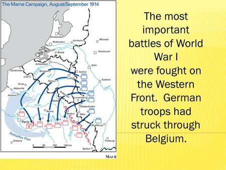 The most important battles of World War I were fought on the Western Front. German troops had struck through Belgium.