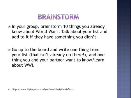  In your group, brainstorm 10 things you already know about World War I. Talk about your list and add to it if they have something you didn't.  Go up.