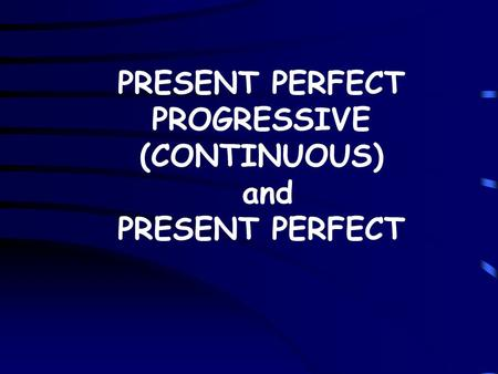 PRESENT PERFECT PROGRESSIVE (CONTINUOUS) and PRESENT PERFECT.