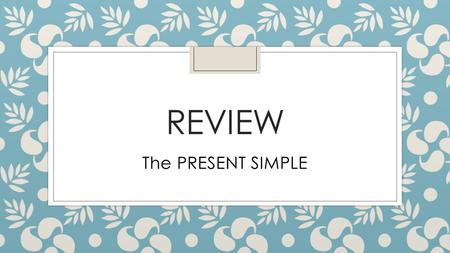 Review The PRESENT SIMPLE.
