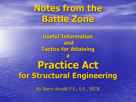 Notes from the Battle Zone Useful Information and Tactics for Attaining a Practice Act for Structural Engineering By Barry Arnold P.E., S.E., SECB.