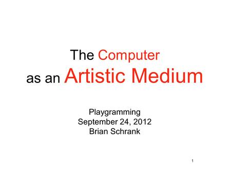 1 The Computer as an Artistic Medium Playgramming September 24, 2012 Brian Schrank.