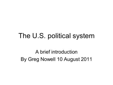 The U.S. political system A brief introduction By Greg Nowell 10 August 2011.