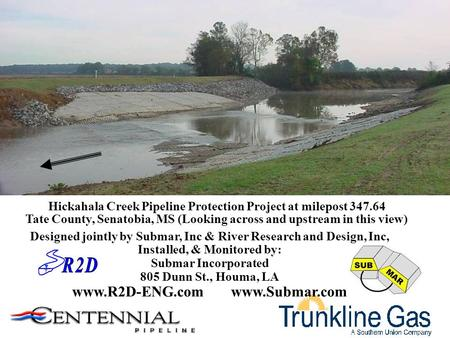 Hickahala Creek Pipeline Protection Project at milepost 347.64 Tate County, Senatobia, MS (Looking across and upstream in this view) Designed jointly by.