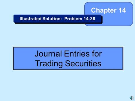 14-1 Journal Entries for Trading Securities Chapter 14 Illustrated Solution: Problem 14-36.