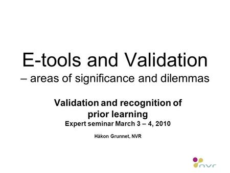 E-tools and Validation – areas of significance and dilemmas Validation and recognition of prior learning Expert seminar March 3 – 4, 2010 Håkon Grunnet,