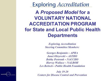 A Proposed Model for a VOLUNTARY NATIONAL ACCREDITATION PROGRAM for State and Local Public Health Departments Exploring Accreditation Steering Committee.