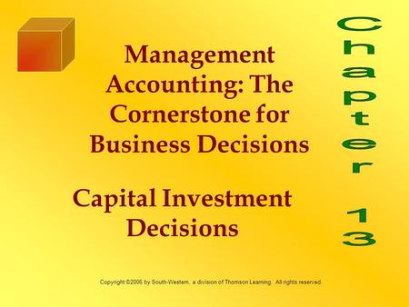 Capital Investment Decisions Management Accounting: The Cornerstone for Business Decisions Copyright ©2006 by South-Western, a division of Thomson Learning.