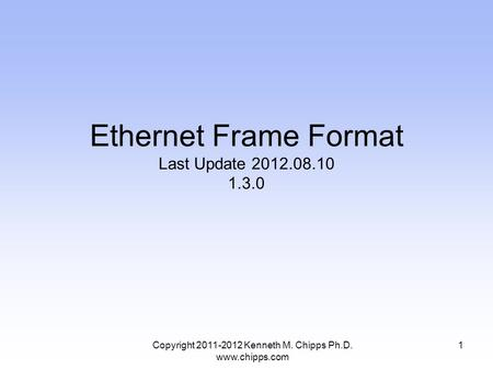 Copyright 2011-2012 Kenneth M. Chipps Ph.D. www.chipps.com Ethernet Frame Format Last Update 2012.08.10 1.3.0 1.