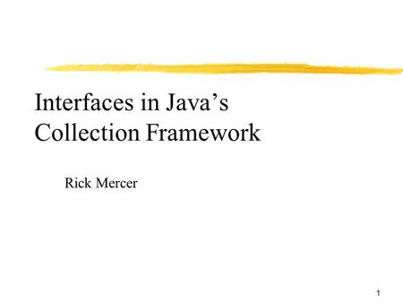 1 Interfaces in Java's Collection Framework Rick Mercer.