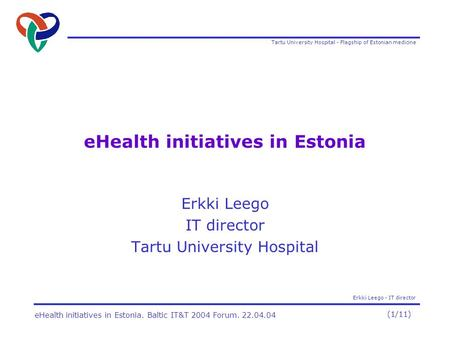 Tartu University Hospital - Flagship of Estonian medicine Erkki Leego - IT director (1/11) eHealth initiatives in Estonia. Baltic IT&T 2004 Forum. 22.04.04.