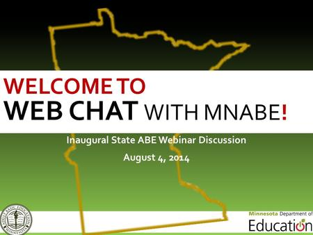Inaugural State ABE Webinar Discussion August 4, 2014 WELCOME TO WEB CHAT WITH MNABE!