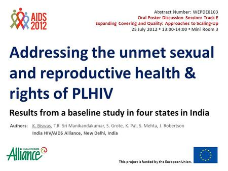 This project is funded by the European Union. Addressing the unmet sexual and reproductive health & rights of PLHIV Results from a baseline study in four.