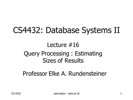 CS 4432estimation - lecture 161 CS4432: Database Systems II Lecture #16 Query Processing : Estimating Sizes of Results Professor Elke A. Rundensteiner.