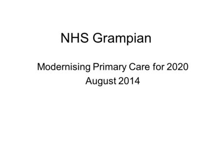 NHS Grampian Modernising Primary Care for 2020 August 2014.