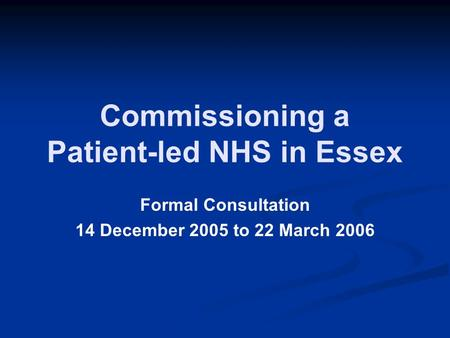 Commissioning a Patient-led NHS in Essex Formal Consultation 14 December 2005 to 22 March 2006.