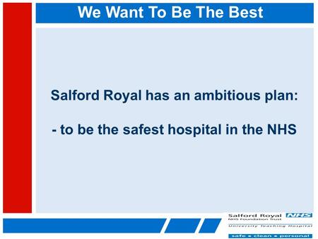 We Want To Be The Best Salford Royal has an ambitious plan: - to be the safest hospital in the NHS.
