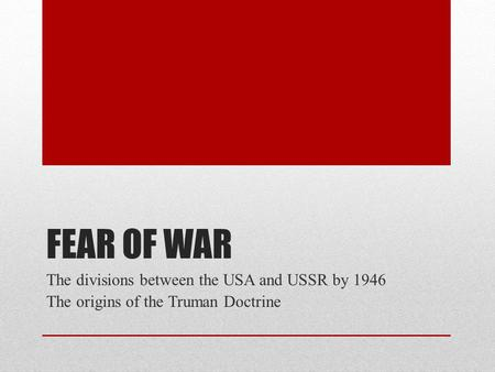FEAR OF WAR The divisions between the USA and USSR by 1946 The origins of the Truman Doctrine.