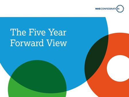 The Five Year Forward View: identifies the challenges facing the NHS sets out plans for how to overcome them describes a future for the NHS where current.