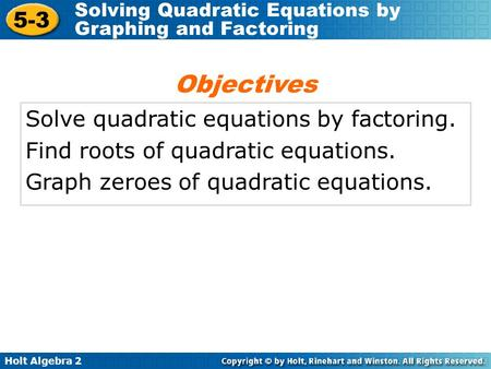 Holt Algebra 2 5-3 Solving Quadratic Equations by Graphing and Factoring Solve quadratic equations by factoring. Find roots of quadratic equations. Graph.