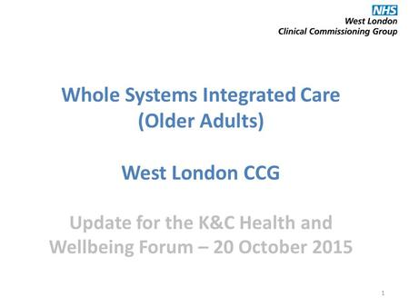 1 Whole Systems Integrated Care (Older Adults) West London CCG Update for the K&C Health and Wellbeing Forum – 20 October 2015.