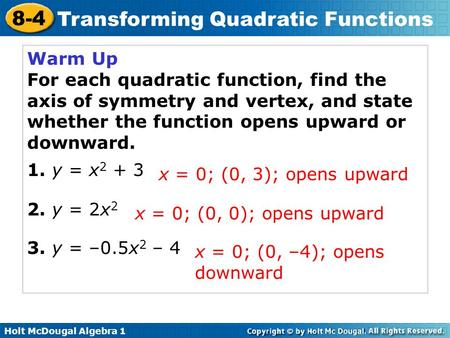 Holt McDougal Algebra 1 8-4 Transforming Quadratic Functions Warm Up For each quadratic function, find the axis of symmetry and vertex, and state whether.