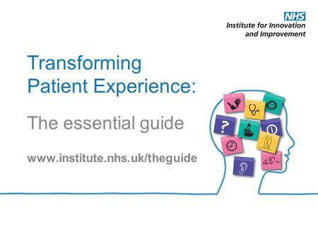 Transforming Patient Experience: The essential guide www.institute.nhs.uk/theguide.