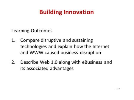 Building Innovation Learning Outcomes 1.Compare disruptive and sustaining technologies and explain how the Internet and WWW caused business disruption.