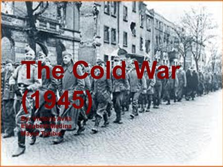 The Cold War (1945) By: Victoria Avila Elizabeth Medina Mayra Toribio.