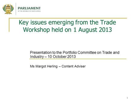 1 Key issues emerging from the Trade Workshop held on 1 August 2013 Presentation to the Portfolio Committee on Trade and Industry – 10 October 2013 Ms.