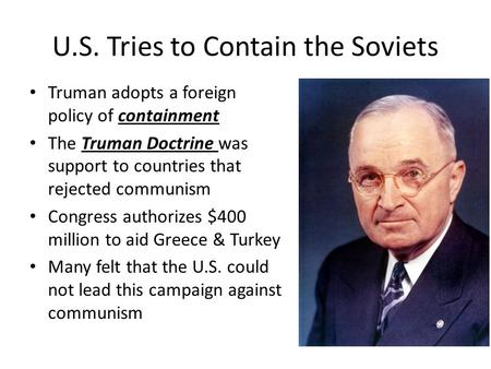 U.S. Tries to Contain the Soviets Truman adopts a foreign policy of containment The Truman Doctrine was support to countries that rejected communism Congress.