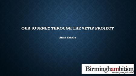 OUR JOURNEY THROUGH THE VETIP PROJECT Anita Shukla.