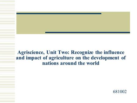 Agriscience, Unit Two: Recognize the influence and impact of agriculture on the development of nations around the world 681002.