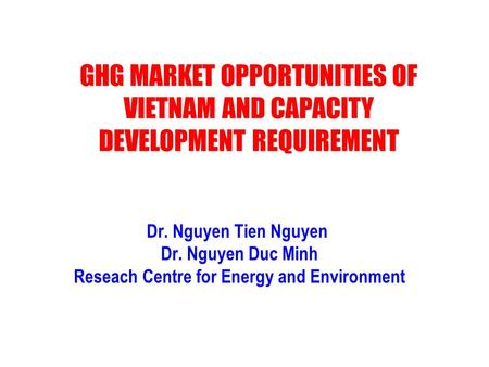 Dr. Nguyen Tien Nguyen Dr. Nguyen Duc Minh Reseach Centre for Energy and Environment GHG MARKET OPPORTUNITIES OF VIETNAM AND CAPACITY DEVELOPMENT REQUIREMENT.